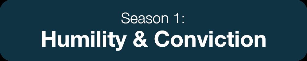 Season 1: Humility and Conviction